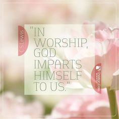 """In worship, God imparts himself to us."" - C.S.Lewis"