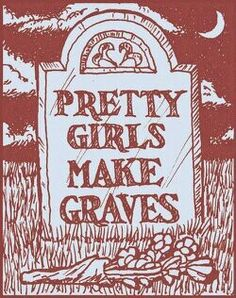 "One of my ideas is to get a traditional tombstone, and traditional lettering that reads ""Pretty girls make graves"". Or perhaps have the quote made to look like it's written in lipstick. Dunno; but I want it somewhere! Good song by The Smiths. And I like the message."