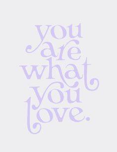 You are what you love.