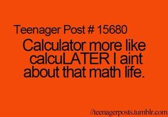 Teenager Post #15680 ~ Calculator more like calculater I ain't about that math life. ☮