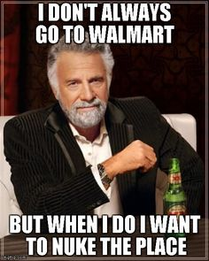 The Most Interesting Man In The World Meme   I DON'T ALWAYS GO TO WALMART  BUT WHEN I DO I WANT TO NUKE THE PLACE   image tagged in memes,the most interesting man in the world   made w/ Imgflip meme maker
