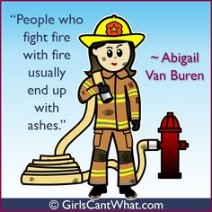 """People who fight fire with fire usually end up with ashes."" Abigail Van Buren http://www.girlscantwhat.com"
