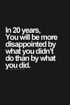 In 20 years you will be more disappointed by what you didn't do than by what you did #quote #words