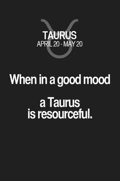 When in a good mood a Taurus is resourceful. Taurus | Taurus Quotes | Taurus Zodiac Signs