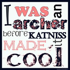 I was an archer before Katniss made it cool. But I have hopes that now more females will become interested in archery!