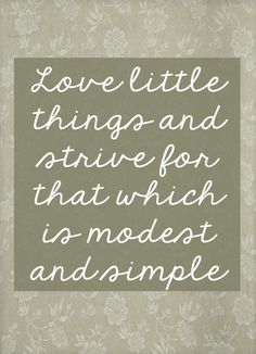 Love little things and strive for that which is modest…