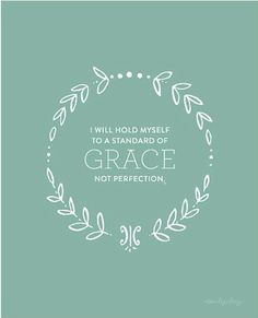 I will hold myself to a standard of grace, not perfection. Amen!
