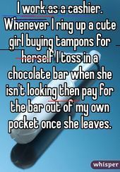 """Someone from posted a whisper, which reads """"I work as a cashier. Whenever I ring up a cute girl buying tampons for herself I toss in a chocolate bar when she isn't looking then pay for the bar out of my own pocket once she leaves. Sweet Stories, Cute Stories, Funny Relatable Memes, Funny Texts, Cute Quotes, Funny Quotes, Whisper Quotes, Period Humor, Human Kindness"""