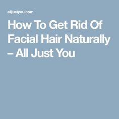 How To Get Rid Of Facial Hair Naturally – All Just You