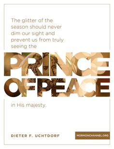 """""""The glitter of the season should never dim our sight and prevent us from truly seeing the Prince of Peace in His majesty."""" –President Dieter F. Uchtdorf #LDS #Mormon #Christmas"""