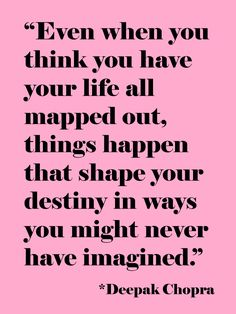 """Even when you think you have your life all mapped out, things happen that shape your destiny in ways you might never have imagined. "" ~ Deepak Chopra"