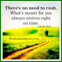 There's no need to rush. What's meant for you always arrives right on time.