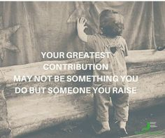 Your greatest contribution may not be something you di but someone you raise.  How true is that??