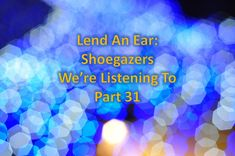 Lend An Ear: Shoegazers We're Listening To – Part 31
