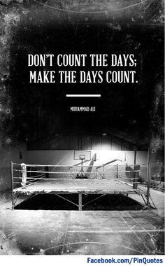 """Don't count the days; Make the days count."""