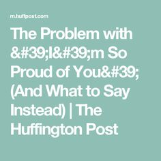 The Problem with 'I'm So Proud of You' (And What to Say Instead) | The Huffington Post