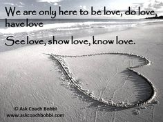We are only here to be love, do love, have love, see love, show love, know love.  Words © Ask Coach Bobbi