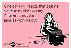 LMAO!!!   Love it!    One day I will realize that posting exercise routines on my Pinterest is not the same as working out.