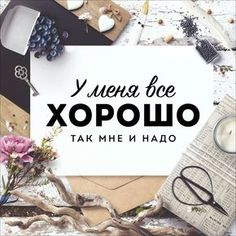 У меня все хорошо, так мне и надо! quotes, цитаты, love and life, motivational, цитаты об отношениях, любви и жизни, фразы и мысли, мотивация, цитаты на русском