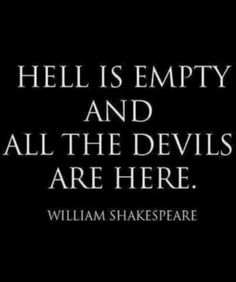 I've pinned this before but boy oh boy is this quote prevalent now!! I truly believe Hell IS Empty....The Devils are running rampant in the U.S. They call themselves TRUMP VOTERS, REPUBLICANS, KKK, ALT-RIGHT, TEABAGS, NATZI'S AND ASSHATS. (this is a Public Service announcement)