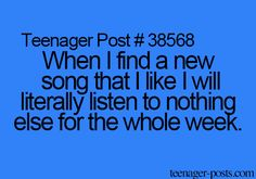Teenager Post #38568 ~ When I find a new song that I like I will literally listen to nothing else for the whole week. ☮