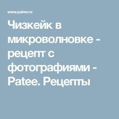 Чизкейк в микроволновке - рецепт с фотографиями - Patee. Рецепты