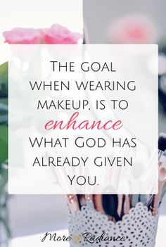 The goal when wearing makeup, is to enhance what God has already given you.