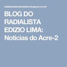 BLOG DO  RADIALISTA  EDIZIO LIMA: Noticias  do  Acre-2