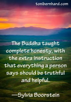 """""""Buddha taught complete honesty, with the extra instrucrion that everything a person says should be truthful and helpful.""""~ Sylvia Boorstein"""