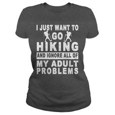 I JUST WANT TO GO HIKING AND IGNORE ALL OF MY ADULT PROBLEMS t-shirts