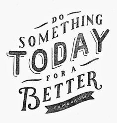 Do something today for a better tomorrow   Inspirational Quotes