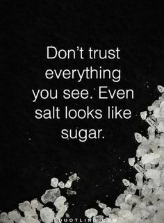 Quotes Don't trust everything you see. Even salt looks like sugar.
