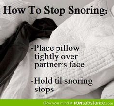 How to stop someone from snoring: Place pillow tightly over partner's face. Hold til snoring stops. DELETE MESSAGE!