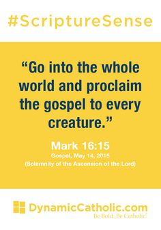 """Go into the whole world and proclaim the gospel to every creature."" Mark 16:15, Gospel, Mark 14, 2015 (Solemnity of the Ascension of the Lord) #ScriptureSense"