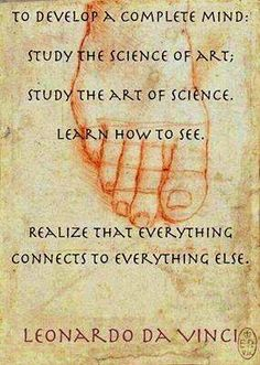 """""""To develop a complete mind, study the science of art. Study the art of science. Learn how to see. Realize that everything connects to everything else."""" - Leonardo da Vinci"""