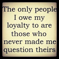 The only people I owe my loyalty to are those who never made me questions theirs.