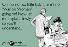 """Oh, no no no, little lady. There's no """"War on Women"""" going on! Now let me explain slowly so you'll understand..."""