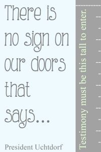 "There is no sign on our doors that says ""testimony must be this tall to enter."" President Dieter F. Uchtdorf #ldsconf #lds #mormon October 2014 LDS General Conference Quotes 