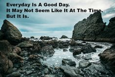 Everyday Is A Good Day. It May Not Seem Like It At The Time. But It Is.