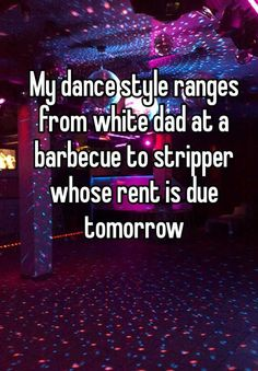 My dance style ranges from white dad at a barbecue to stripper whose rent is due tomorrow