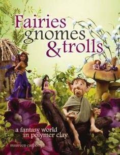 Fairies, Gnomes & Trolls: Create a Fantasy World in Polymer Clay by Maureen Carl