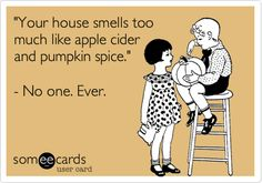 'Your house smells too much like apple cider and pumpkin spice.' - No one. Ever.