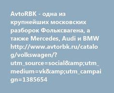 http://www.avtorbk.ru/catalog/volkswagen/?utm_source=social&utm_medium=vk&utm_campaign=1385654  AvtoRBK - одна из крупнейших московских разборок Фольксвагена, а также Mercedes, Audi и BMW http://www.avtorbk.ru/catalog/volkswagen/?utm_source=social&utm_medium=vk&utm_campaign=1385654