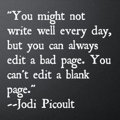 """""""You might not write well every day, but you can always edit a bad page. You can't edit a blank page."""" - Jodi Picoult"""
