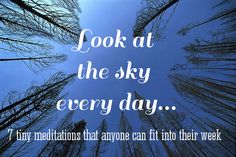 Look at the sky every day...one of 7 tiny mindfulness meditations that anyone can fit into their week