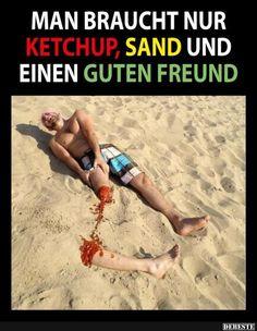 Man braucht nur Ketchup, Sand und einen guten Freund   Lustige Bilder, Sprüche, Witze, echt lustig