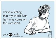 I have a feeling that my check liver light may come on this weekend. - 1 month from today!!! :)