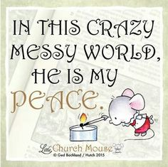 ✬✬✬ In this crazy messy world, he is my Peace. Amen...Little Church Mouse 22 Dec. 2015 ✬✬✬: