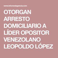 OTORGAN ARRESTO DOMICILIARIO A LÍDER OPOSITOR VENEZOLANO LEOPOLDO LÓPEZ