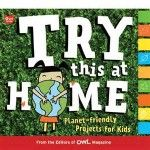 Try This at Home: Planet-friendly Projects for Kids OWL Magazine Magazine Titles, Owl Kids, Reading Themes, Global Village, Magazines For Kids, Promote Your Business, Paperback Books, Great Books, Projects For Kids